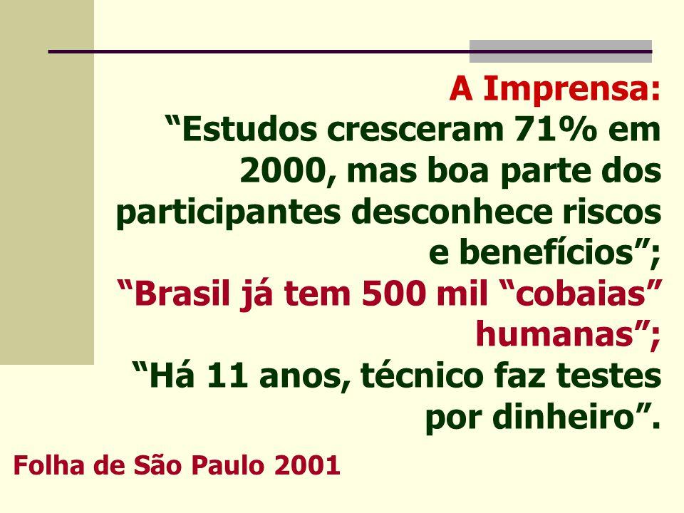 A Imprensa: Estudos cresceram 71% em 2000, mas boa parte dos participantes desconhece riscos e benefícios ; Brasil já tem 500 mil cobaias humanas ; Há 11 anos, técnico faz testes por dinheiro .