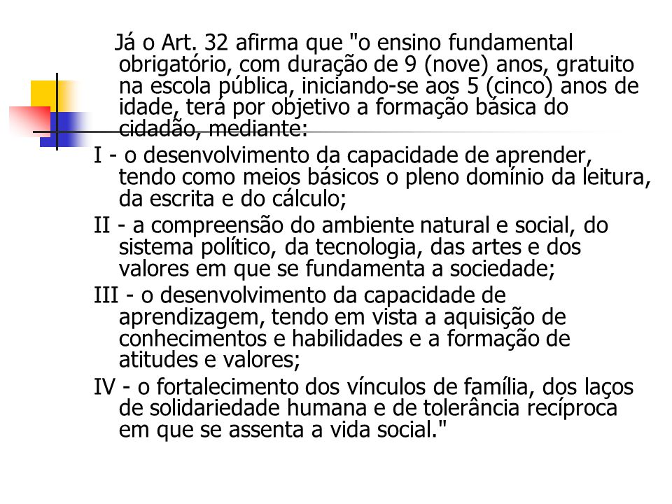 Já o Art. 32 afirma que o ensino fundamental obrigatório, com duração de 9 (nove) anos, gratuito na escola pública, iniciando-se aos 5 (cinco) anos de idade, terá por objetivo a formação básica do cidadão, mediante: