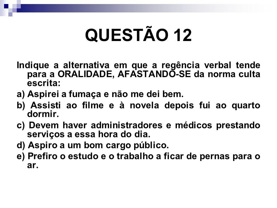 QUESTÃO 12 Indique a alternativa em que a regência verbal tende para a ORALIDADE, AFASTANDO-SE da norma culta escrita: