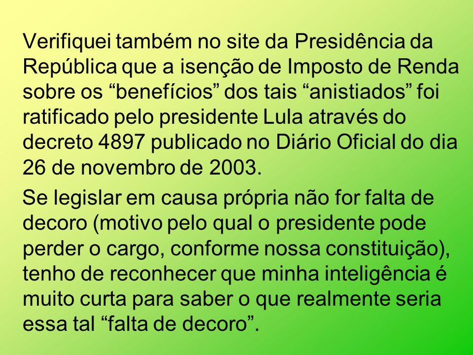 Verifiquei também no site da Presidência da República que a isenção de Imposto de Renda sobre os benefícios dos tais anistiados foi ratificado pelo presidente Lula através do decreto 4897 publicado no Diário Oficial do dia 26 de novembro de 2003.