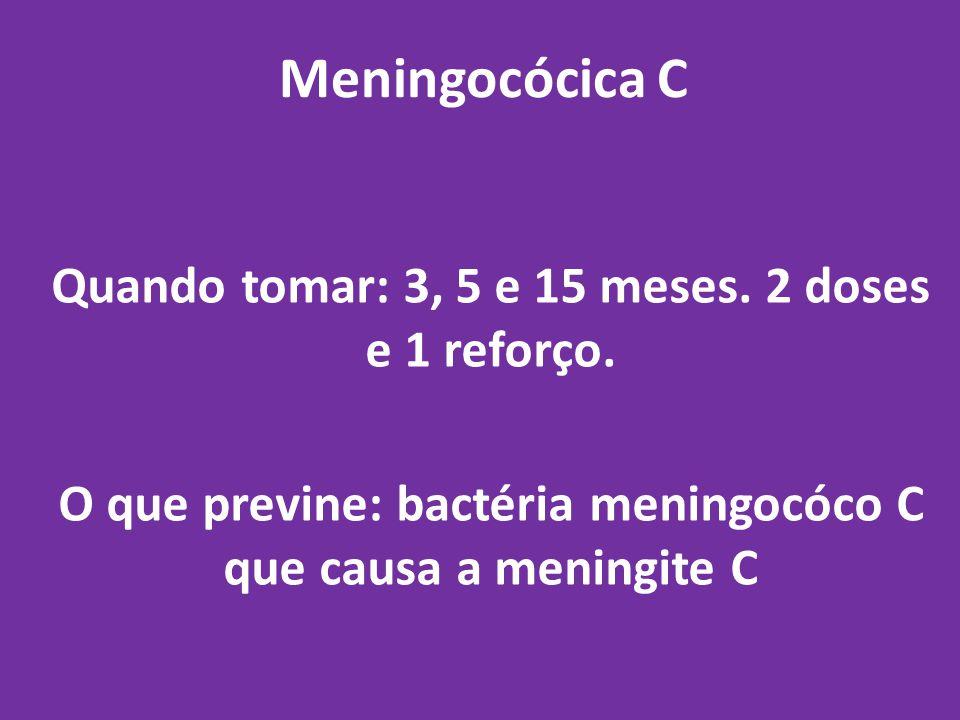 Meningocócica C Quando tomar: 3, 5 e 15 meses. 2 doses e 1 reforço.
