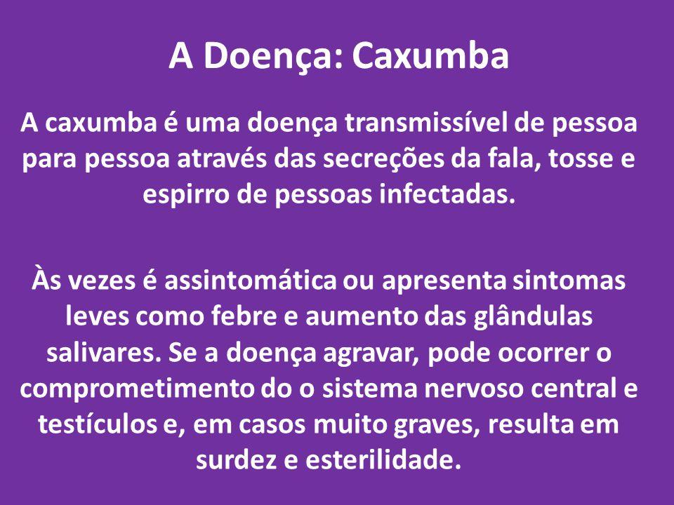 A Doença: Caxumba A caxumba é uma doença transmissível de pessoa para pessoa através das secreções da fala, tosse e espirro de pessoas infectadas.