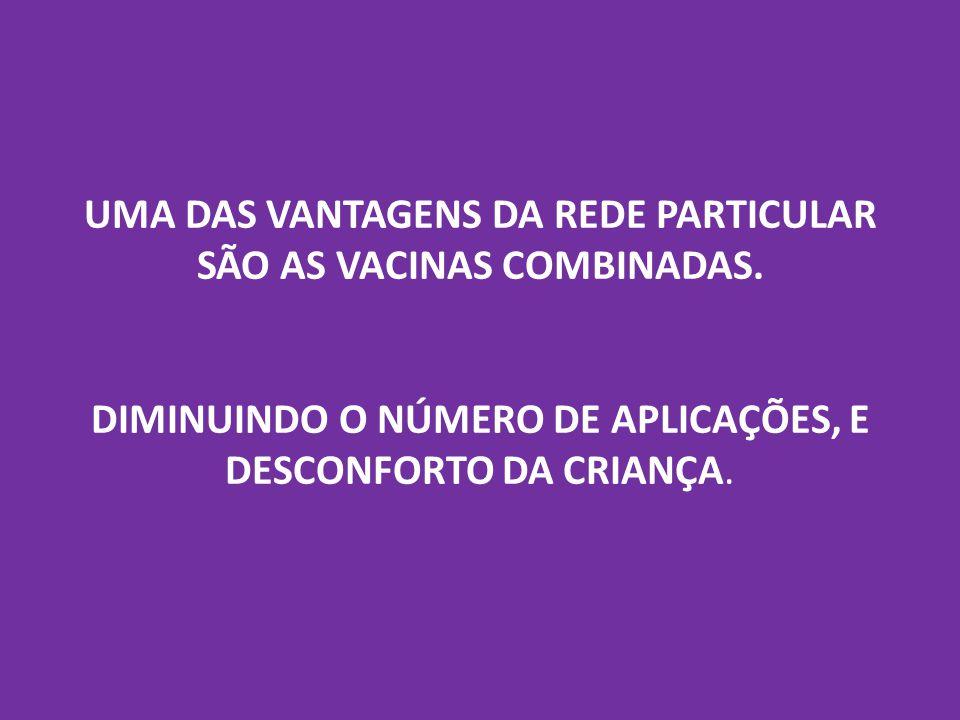 UMA DAS VANTAGENS DA REDE PARTICULAR SÃO AS VACINAS COMBINADAS