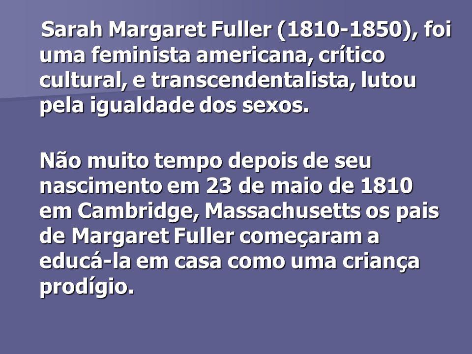 Sarah Margaret Fuller (1810-1850), foi uma feminista americana, crítico cultural, e transcendentalista, lutou pela igualdade dos sexos.