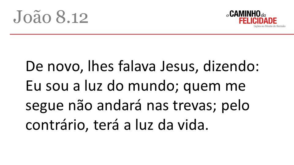 João 8.12 De novo, lhes falava Jesus, dizendo: Eu sou a luz do mundo; quem me segue não andará nas trevas; pelo contrário, terá a luz da vida.