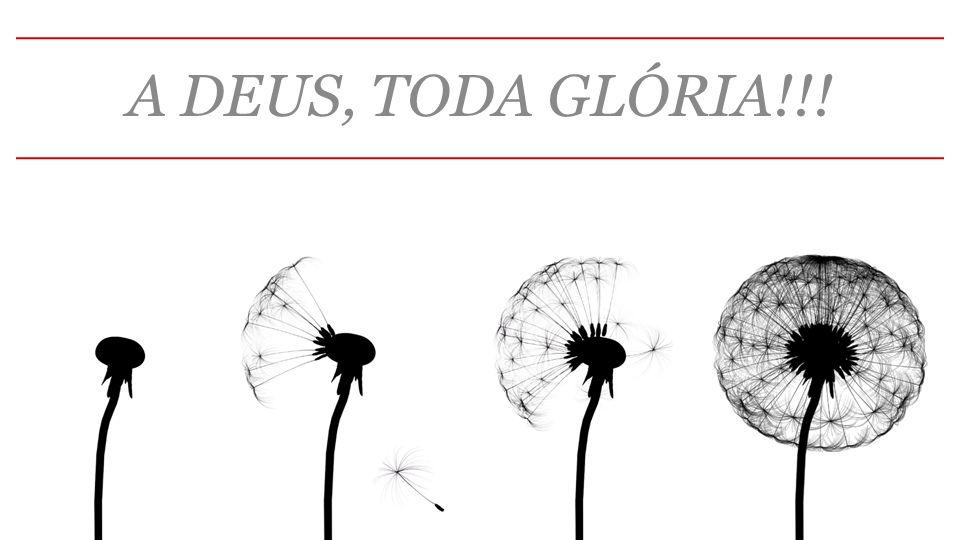 A DEUS, TODA GLÓRIA!!!