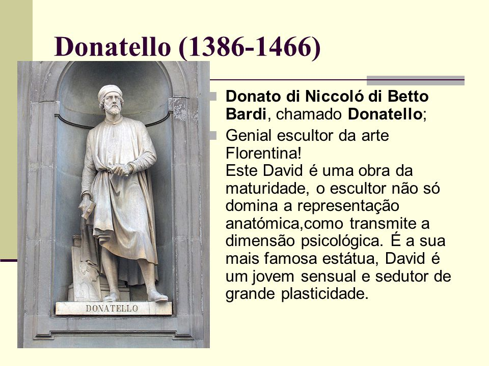 Donatello (1386-1466) Donato di Niccoló di Betto Bardi, chamado Donatello;