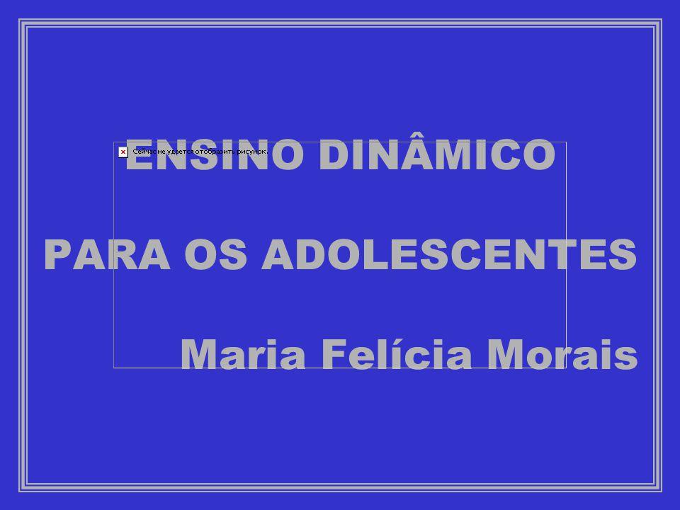 ENSINO DINÂMICO PARA OS ADOLESCENTES Maria Felícia Morais