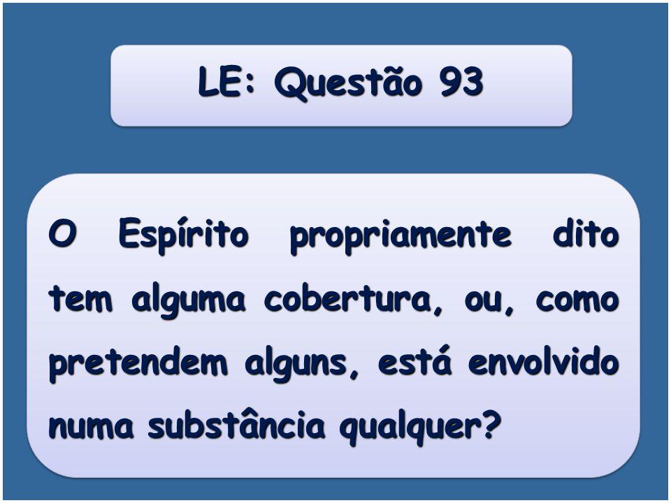 LE: Questão 93 O Espírito propriamente dito tem alguma cobertura, ou, como pretendem alguns, está envolvido numa substância qualquer