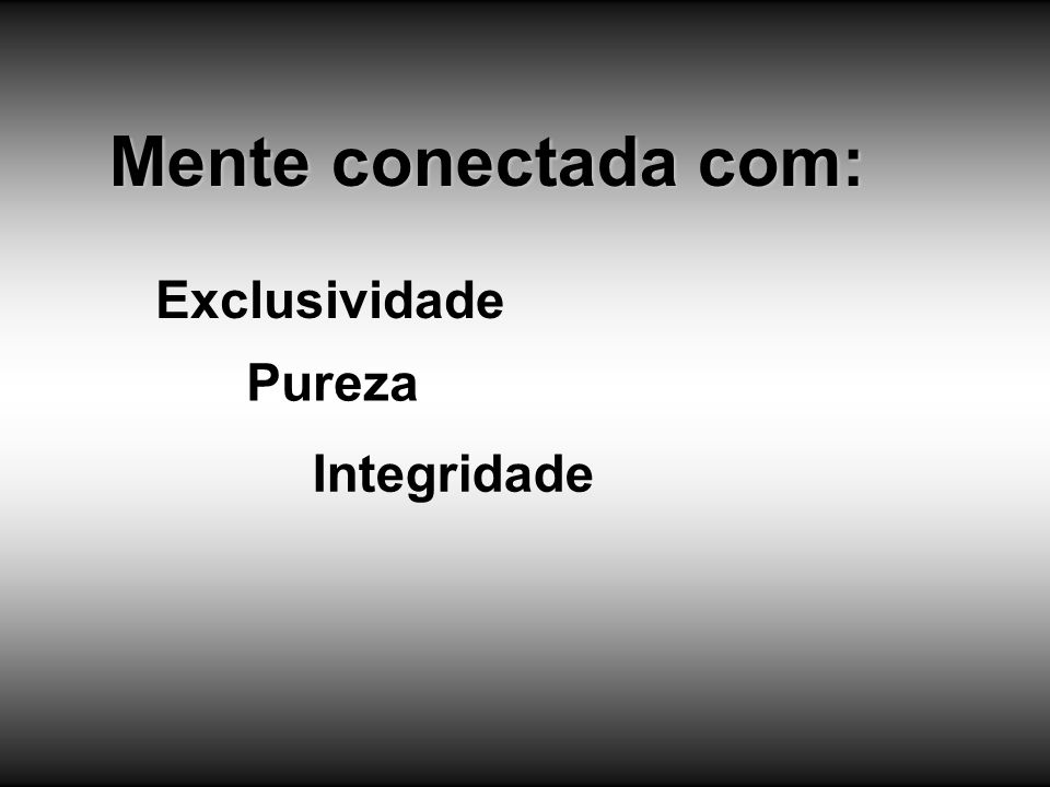 Mente conectada com: Exclusividade Pureza Integridade