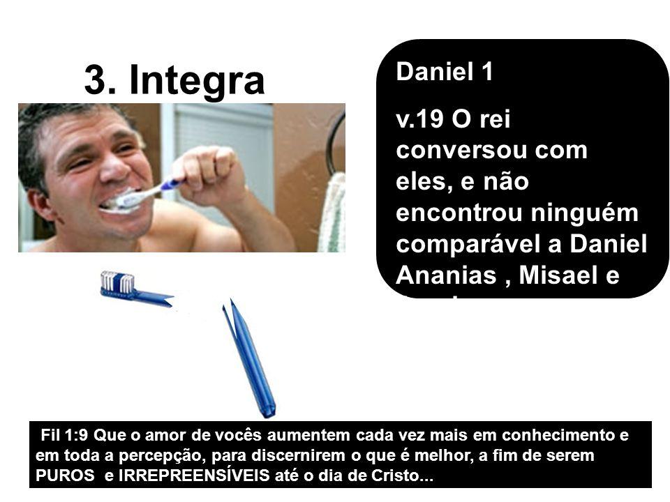 Daniel 1 v.19 O rei conversou com eles, e não encontrou ninguém comparável a Daniel Ananias , Misael e Azarias…;
