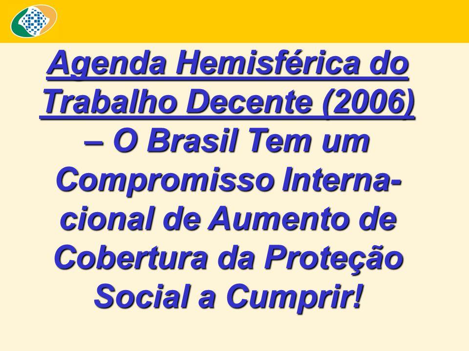 Agenda Hemisférica do Trabalho Decente (2006) – O Brasil Tem um Compromisso Interna-cional de Aumento de Cobertura da Proteção Social a Cumprir!