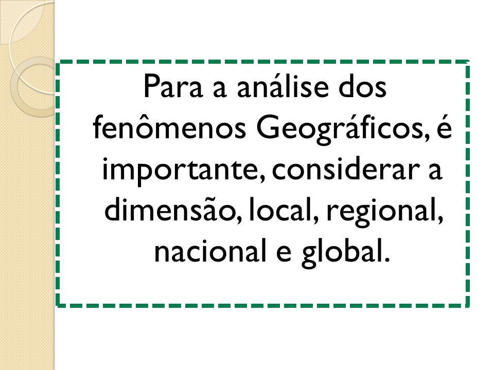 Para a análise dos fenômenos Geográficos, é importante, considerar a dimensão, local, regional, nacional e global.