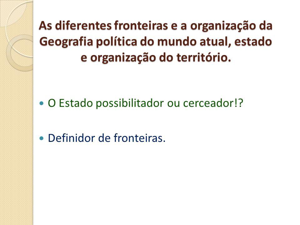 As diferentes fronteiras e a organização da Geografia política do mundo atual, estado e organização do território.