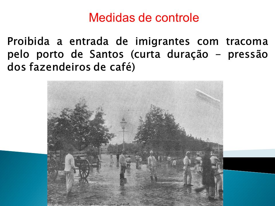 Medidas de controle Proibida a entrada de imigrantes com tracoma pelo porto de Santos (curta duração - pressão dos fazendeiros de café)