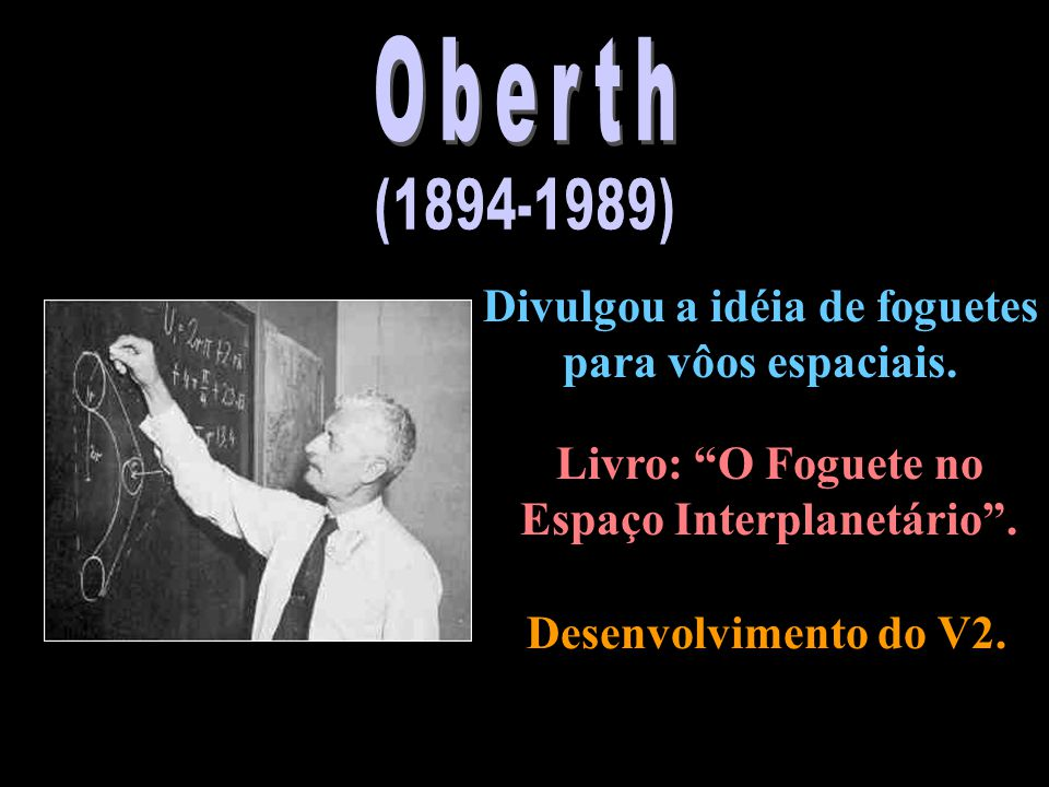 Oberth (1894-1989) Divulgou a idéia de foguetes para vôos espaciais.