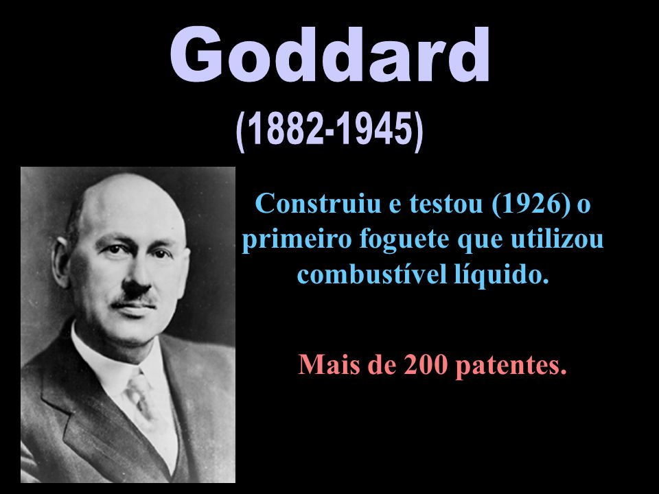 Goddard (1882-1945) Construiu e testou (1926) o primeiro foguete que utilizou combustível líquido.