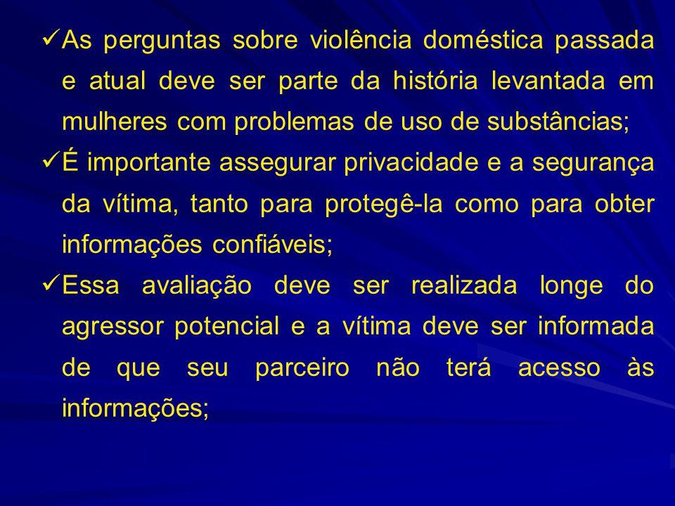 As perguntas sobre violência doméstica passada e atual deve ser parte da história levantada em mulheres com problemas de uso de substâncias;