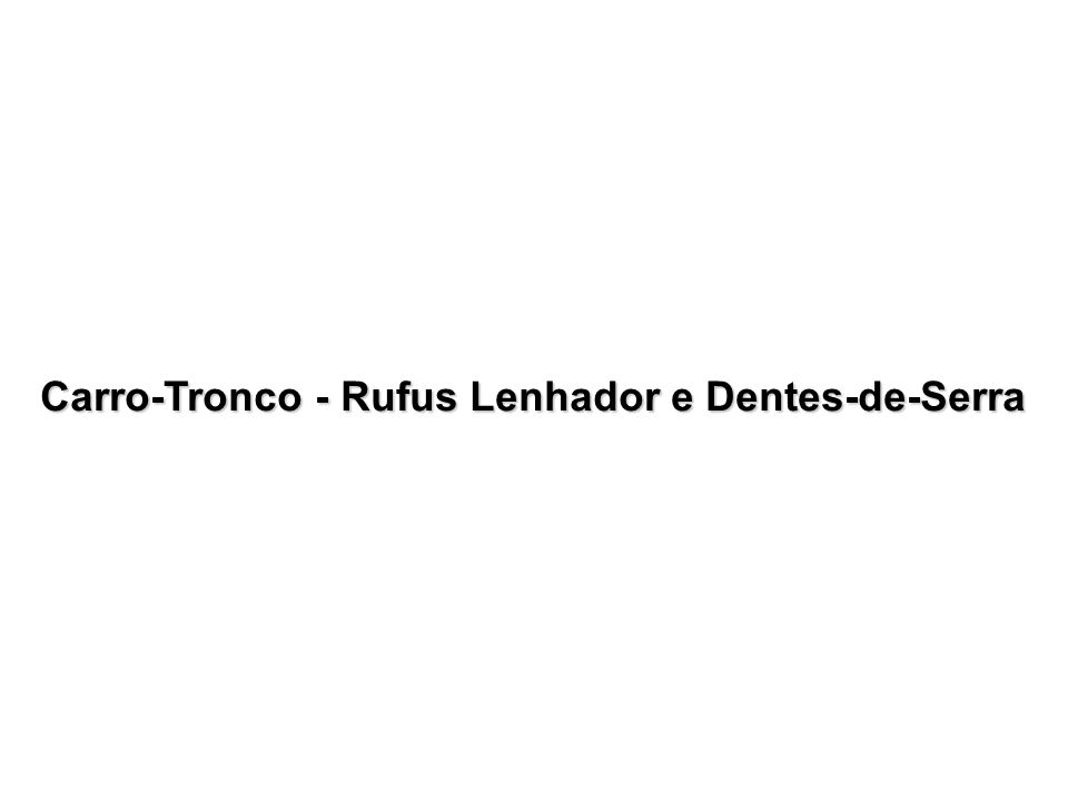 Carro-Tronco - Rufus Lenhador e Dentes-de-Serra