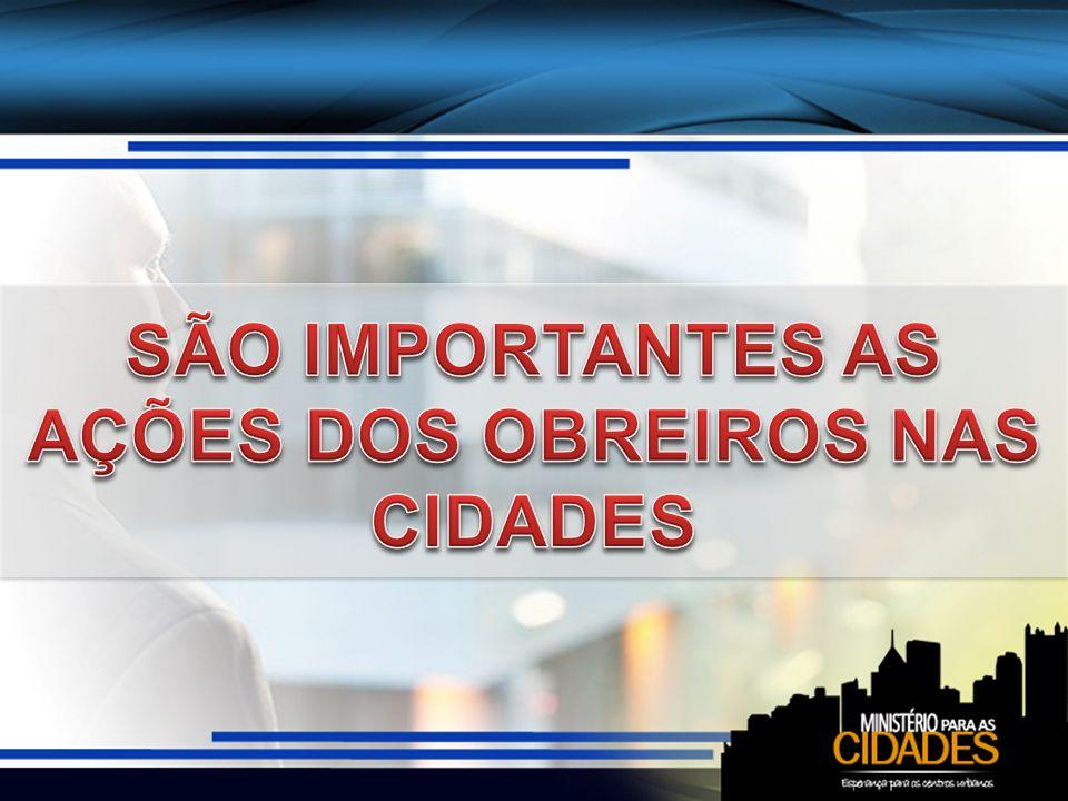 SÃO IMPORTANTES AS AÇÕES DOS OBREIROS NAS CIDADES