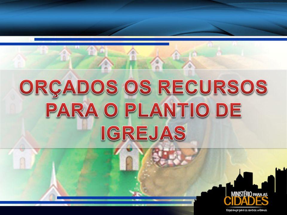 ORÇADOS OS RECURSOS PARA O PLANTIO DE IGREJAS