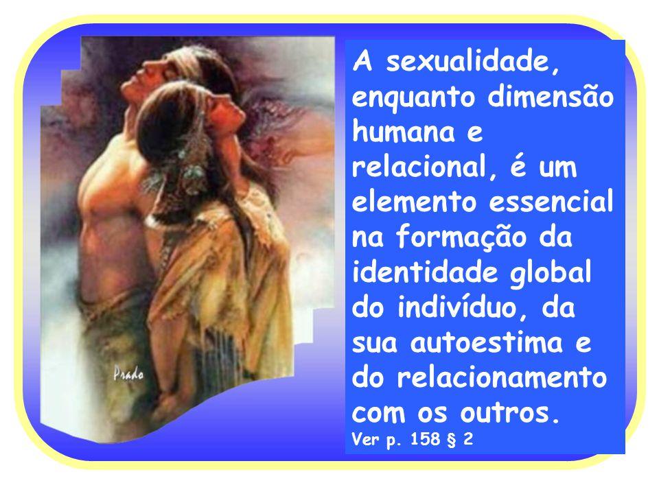 A sexualidade, enquanto dimensão humana e relacional, é um elemento essencial na formação da identidade global do indivíduo, da sua autoestima e do relacionamento com os outros.