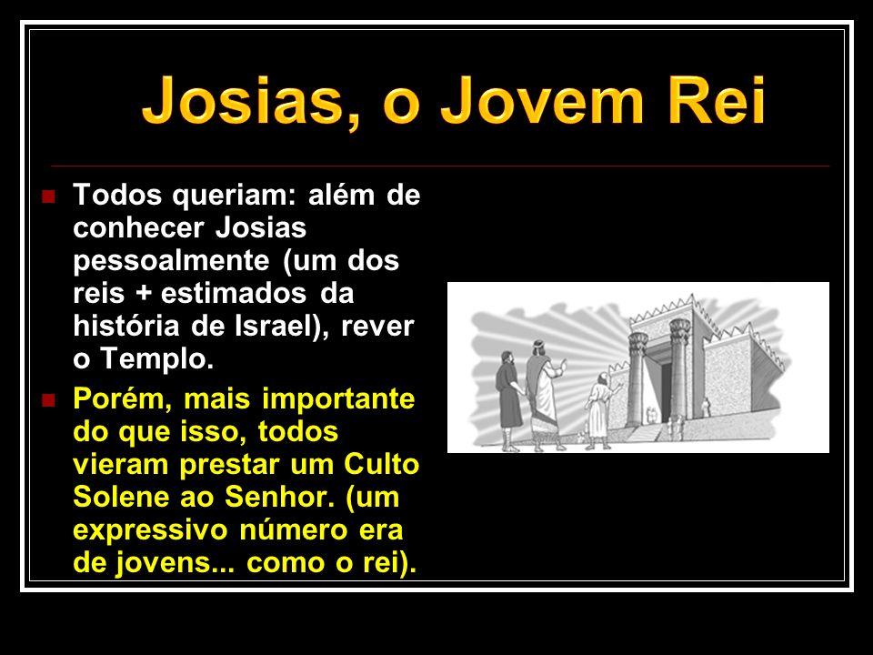 Josias, o Jovem Rei Todos queriam: além de conhecer Josias pessoalmente (um dos reis + estimados da história de Israel), rever o Templo.