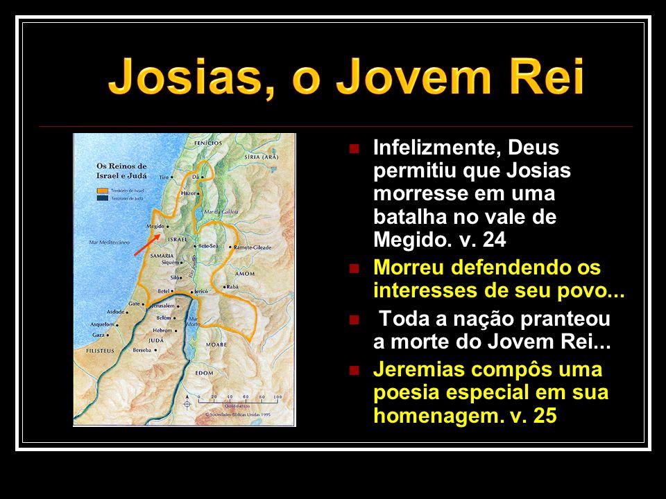Josias, o Jovem Rei Infelizmente, Deus permitiu que Josias morresse em uma batalha no vale de Megido. v. 24.