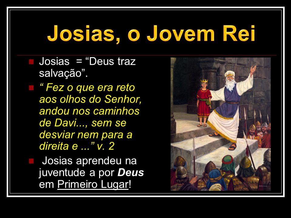 Josias, o Jovem Rei Josias = Deus traz salvação .