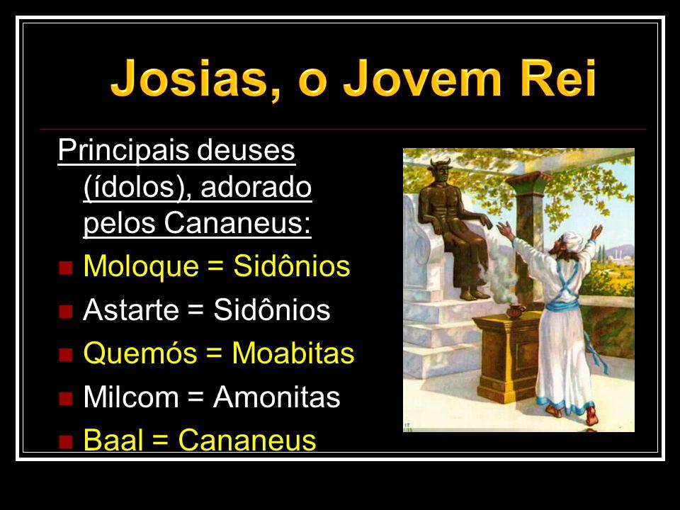 Josias, o Jovem Rei Principais deuses (ídolos), adorado pelos Cananeus: Moloque = Sidônios. Astarte = Sidônios.