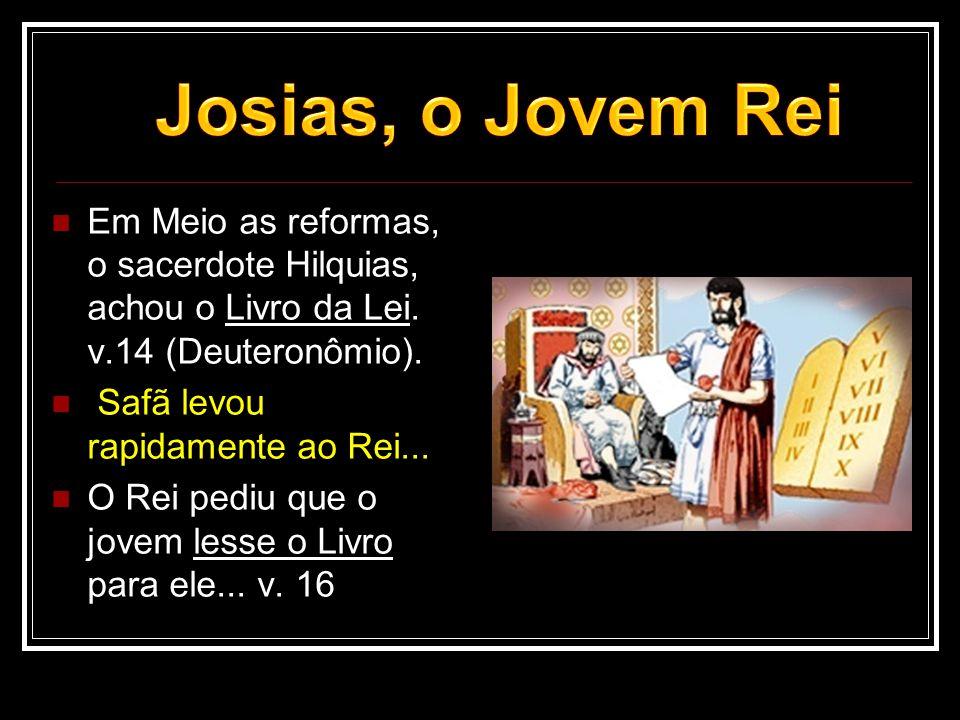 Josias, o Jovem Rei Em Meio as reformas, o sacerdote Hilquias, achou o Livro da Lei. v.14 (Deuteronômio).