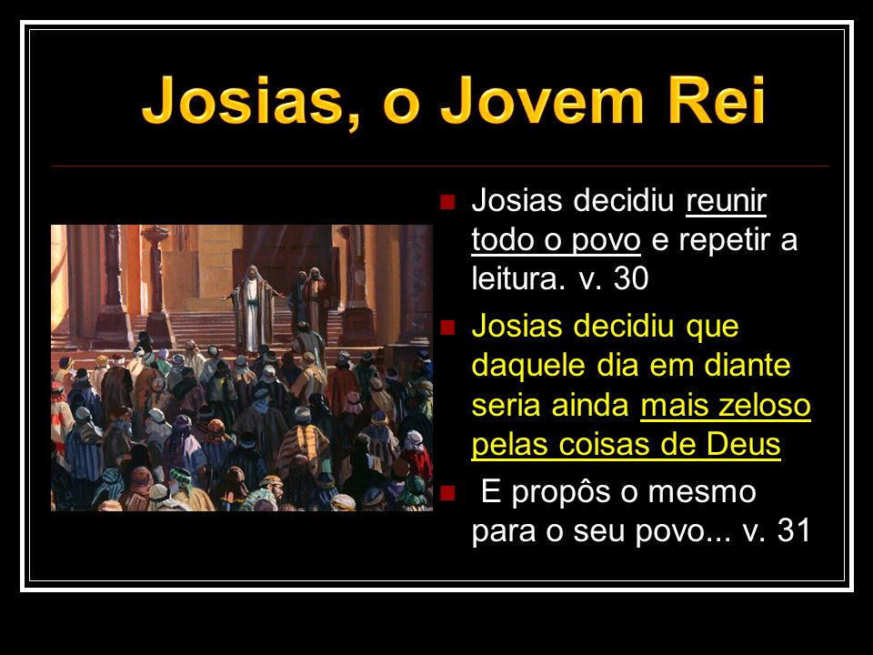 Josias, o Jovem Rei Josias decidiu reunir todo o povo e repetir a leitura. v. 30.