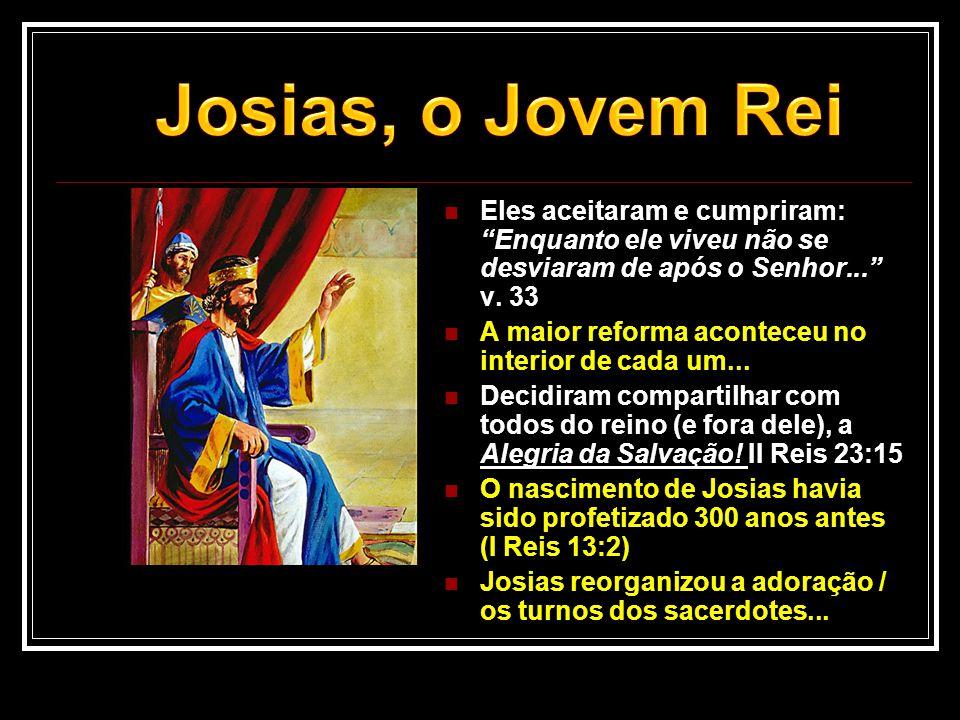 Josias, o Jovem Rei Eles aceitaram e cumpriram: Enquanto ele viveu não se desviaram de após o Senhor... v. 33.