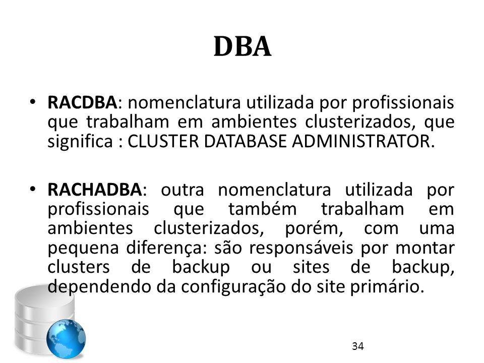 DBA RACDBA: nomenclatura utilizada por profissionais que trabalham em ambientes clusterizados, que significa : CLUSTER DATABASE ADMINISTRATOR.
