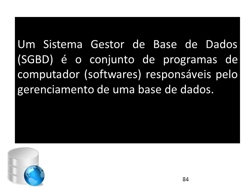Um Sistema Gestor de Base de Dados (SGBD) é o conjunto de programas de computador (softwares) responsáveis pelo gerenciamento de uma base de dados.