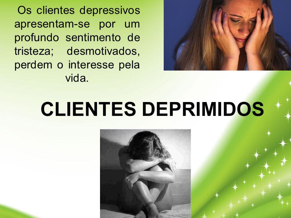 Os clientes depressivos apresentam-se por um profundo sentimento de tristeza; desmotivados, perdem o interesse pela vida.