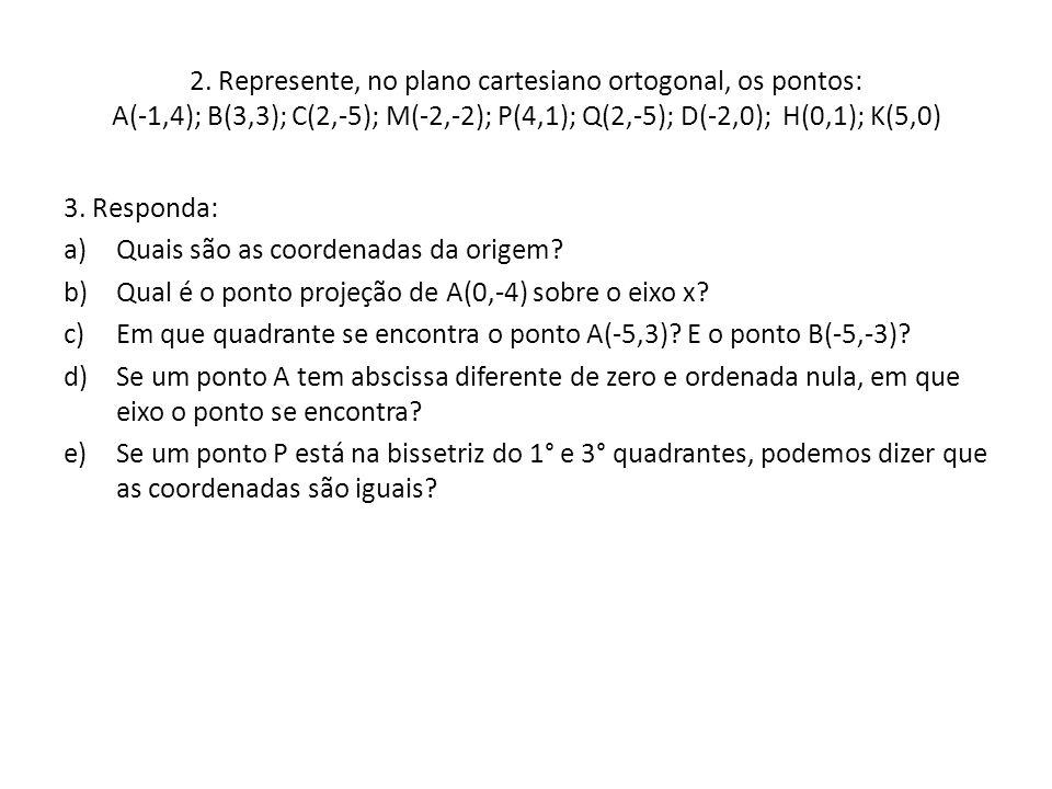 2. Represente, no plano cartesiano ortogonal, os pontos: A(-1,4); B(3,3); C(2,-5); M(-2,-2); P(4,1); Q(2,-5); D(-2,0); H(0,1); K(5,0)