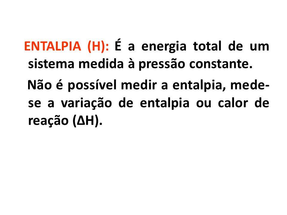 ENTALPIA (H): É a energia total de um sistema medida à pressão constante.