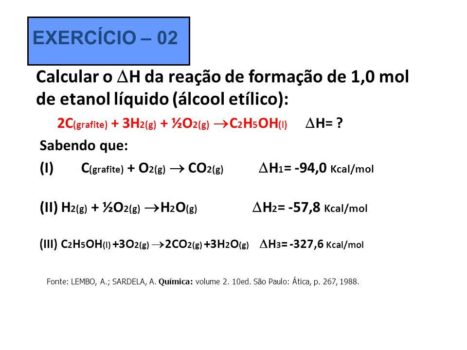 EXERCÍCIO – 02 Calcular o H da reação de formação de 1,0 mol de etanol líquido (álcool etílico):