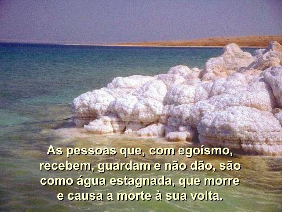 As pessoas que, com egoísmo, recebem, guardam e não dão, são como água estagnada, que morre e causa a morte à sua volta.