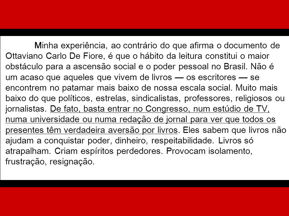 Minha experiência, ao contrário do que afirma o documento de Ottaviano Carlo De Fiore, é que o hábito da leitura constitui o maior obstáculo para a ascensão social e o poder pessoal no Brasil.