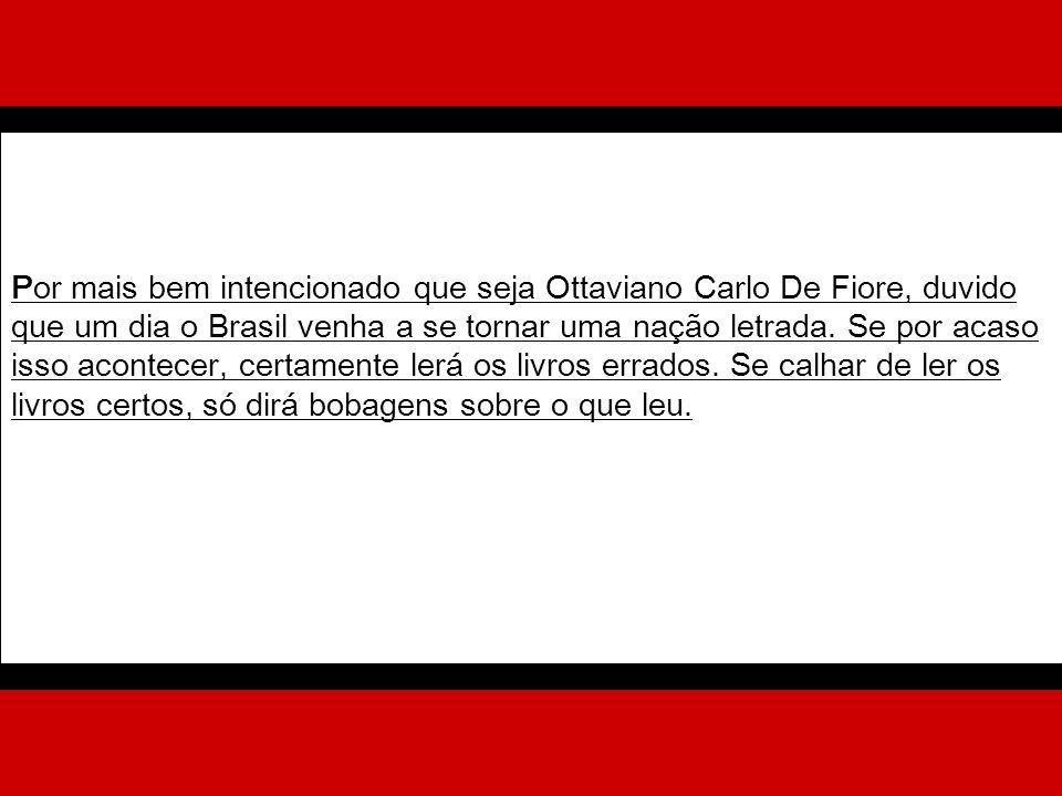 Por mais bem intencionado que seja Ottaviano Carlo De Fiore, duvido que um dia o Brasil venha a se tornar uma nação letrada.