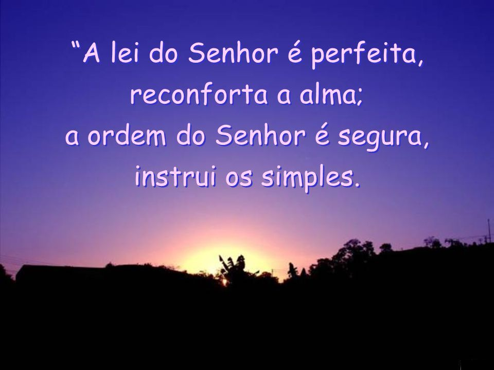 A lei do Senhor é perfeita, reconforta a alma; a ordem do Senhor é segura, instrui os simples.