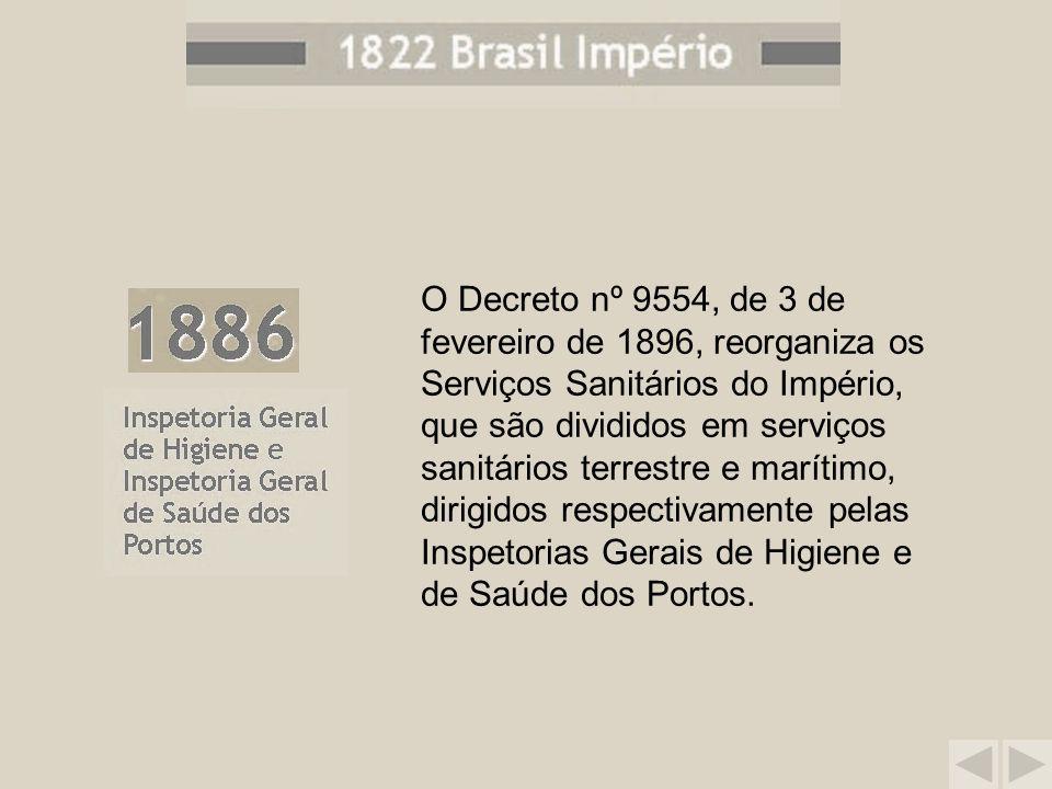 O Decreto nº 9554, de 3 de fevereiro de 1896, reorganiza os Serviços Sanitários do Império, que são divididos em serviços sanitários terrestre e marítimo, dirigidos respectivamente pelas Inspetorias Gerais de Higiene e de Saúde dos Portos.