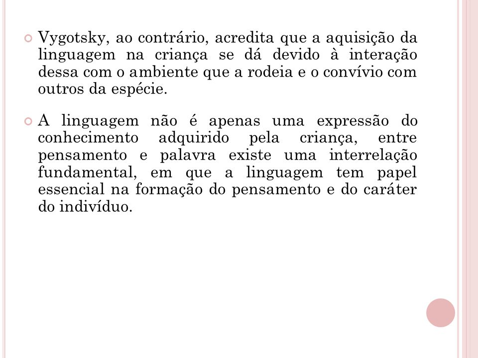 Vygotsky, ao contrário, acredita que a aquisição da linguagem na criança se dá devido à interação dessa com o ambiente que a rodeia e o convívio com outros da espécie.