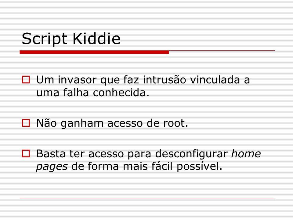 Script Kiddie Um invasor que faz intrusão vinculada a uma falha conhecida. Não ganham acesso de root.