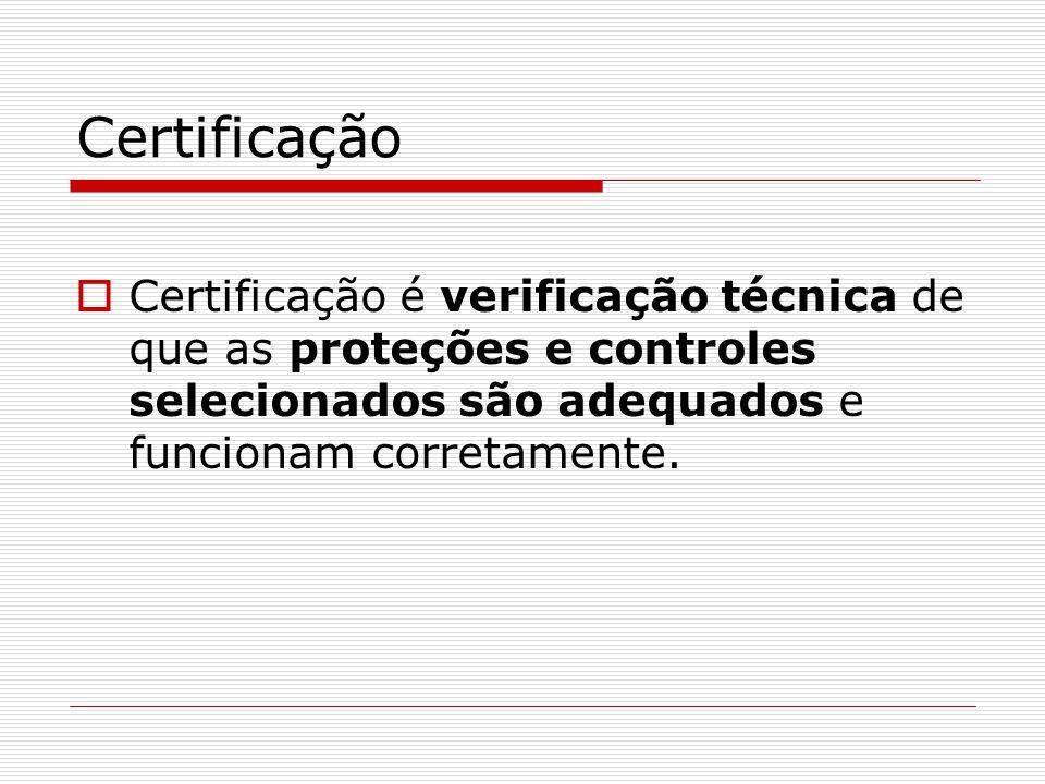 Certificação Certificação é verificação técnica de que as proteções e controles selecionados são adequados e funcionam corretamente.