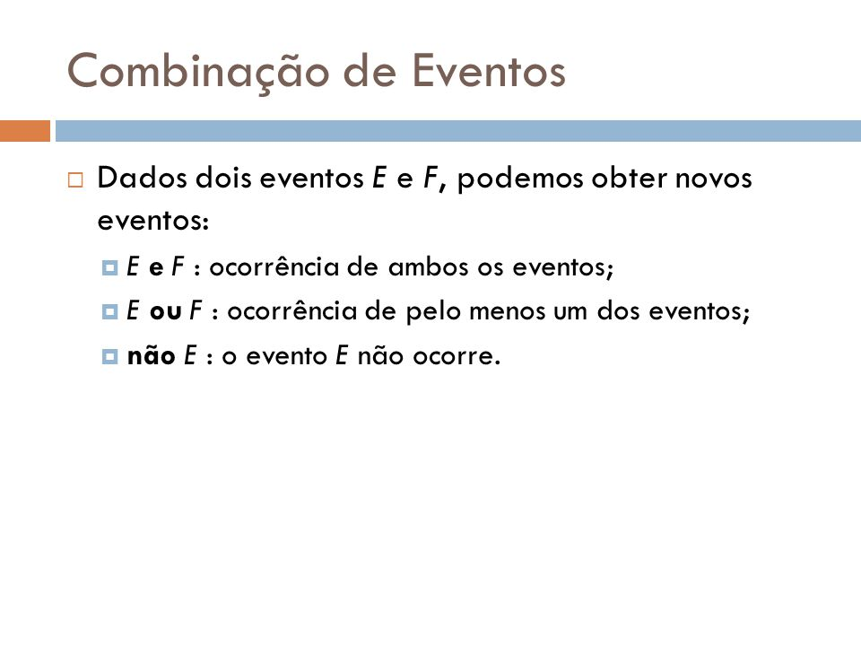 Combinação de Eventos Dados dois eventos E e F, podemos obter novos eventos: E e F : ocorrência de ambos os eventos;