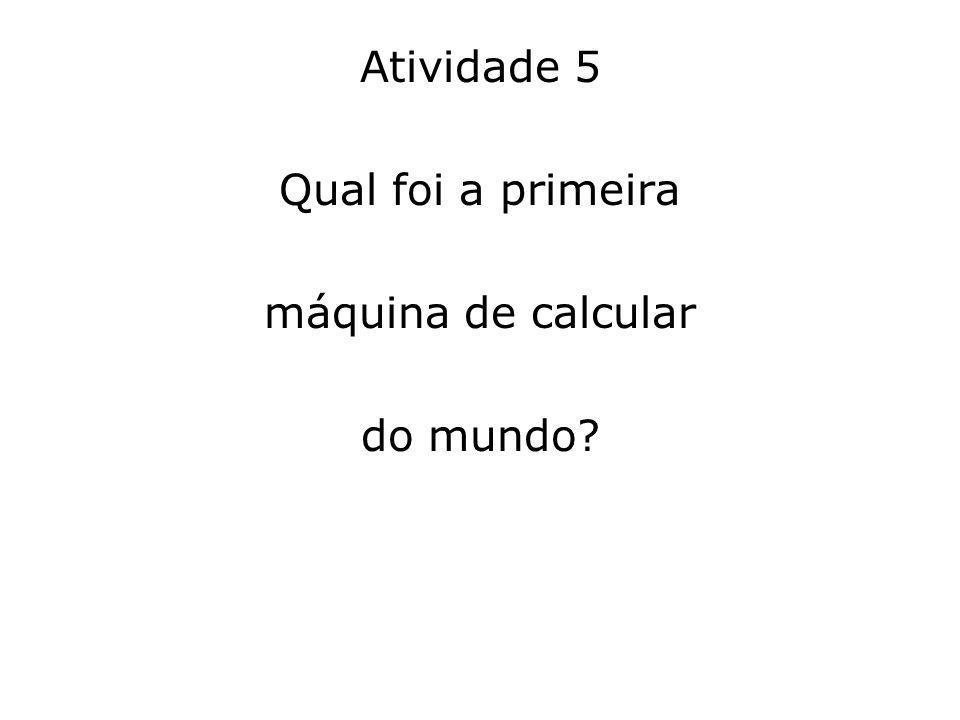 Atividade 5 Qual foi a primeira máquina de calcular do mundo