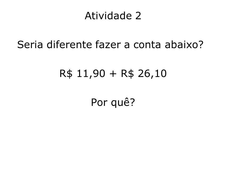 Atividade 2 Seria diferente fazer a conta abaixo R$ 11,90 + R$ 26,10 Por quê